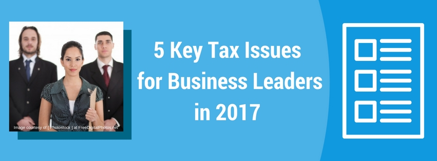 5 Key Tax Issues for Business Leaders in 2017