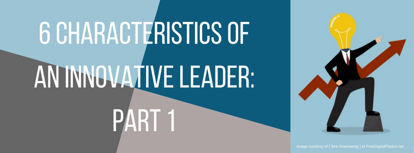 6 Characteristics of an Innovative Leader: Part 1