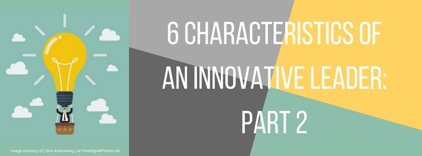 6 Characteristics of an Innovative Leader: Part 2