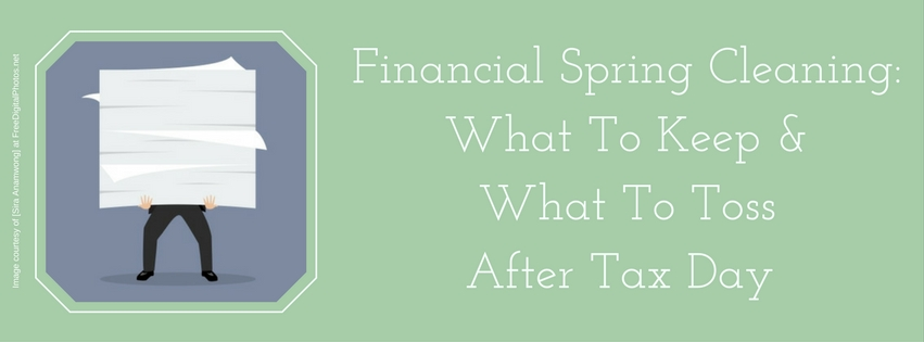 Financial Spring Cleaning: What To Keep & What To Toss After Tax Day