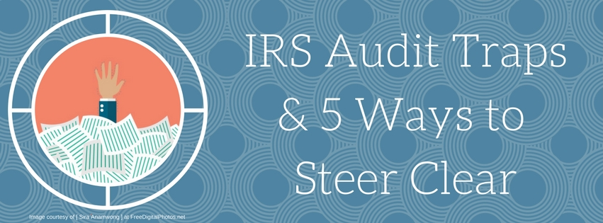 IRS Audit Traps & 5 Ways to Steer Clear
