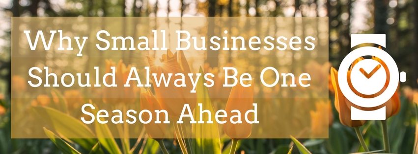 Why Small Businesses Should Always Be One Season Ahead