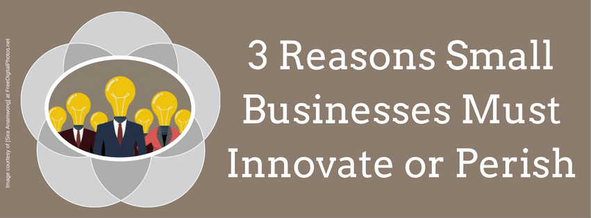 3 Reasons Small Businesses Must Innovate or Perish