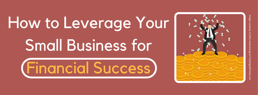 How to Leverage Your Small Business for Financial Success