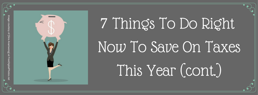7 Things To Do Right Now To Save On Taxes This Year (cont.)