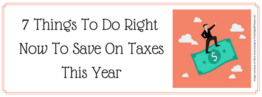 7 Things To Do Right Now To Save On Taxes This Year