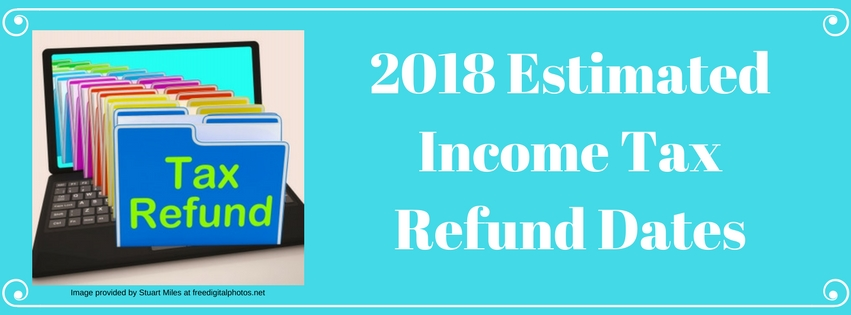 2018 Estimated Income Tax Refund Dates