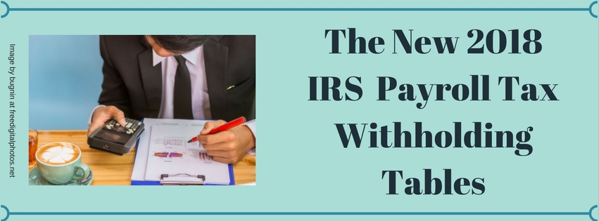 The New 2018 IRS Payroll Tax Withholding Tables