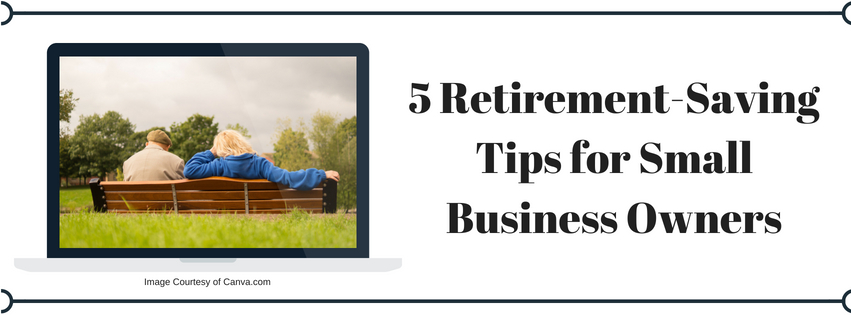 5 Retirement-Saving Tips for Small Business Owners