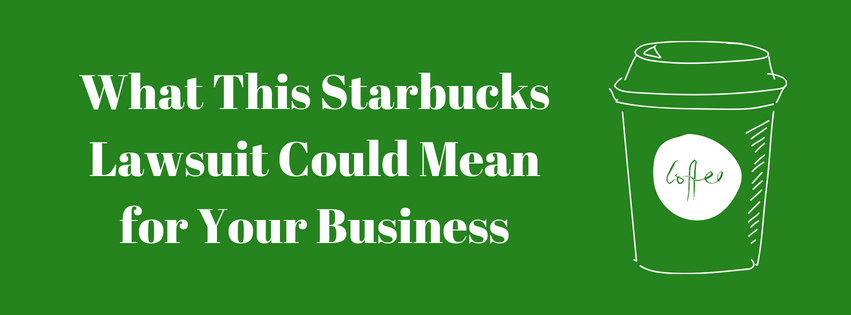 What This Starbucks Lawsuit Could Mean for Your Business