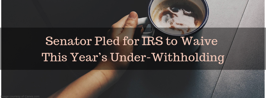 Senator Pled for IRS to Waive This Year's Under-Withholding