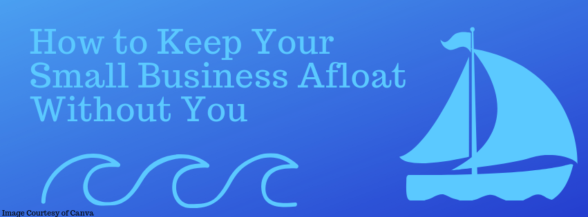 How to Keep Your Small Business Afloat Without You