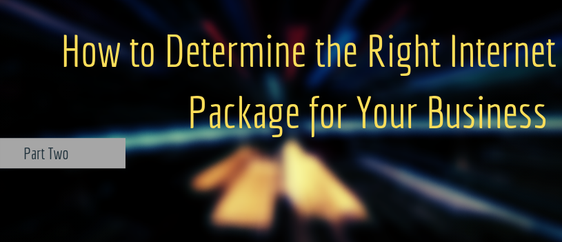 How to Determine the Right Internet Package for Your Business– Part Two