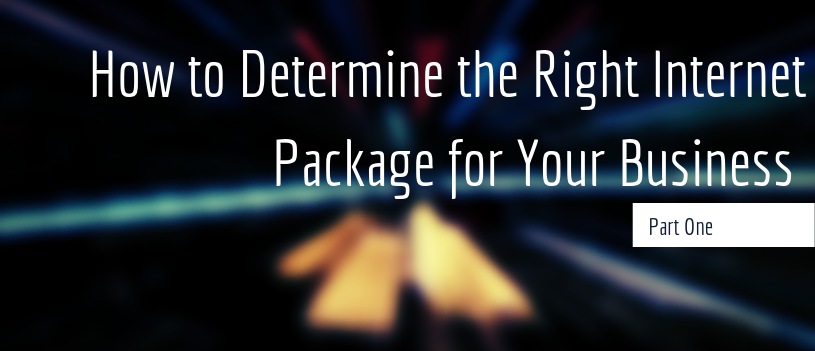 How to Determine the Right Internet Package for Your Business – Part One