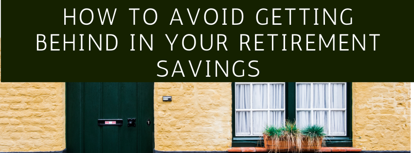 How to Avoid Getting Behind in Your Retirement Savings