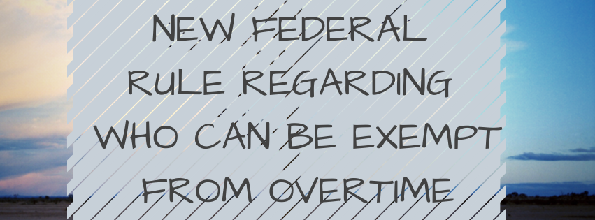New Federal Rule Regarding Who Can Be Exempt From Overtime