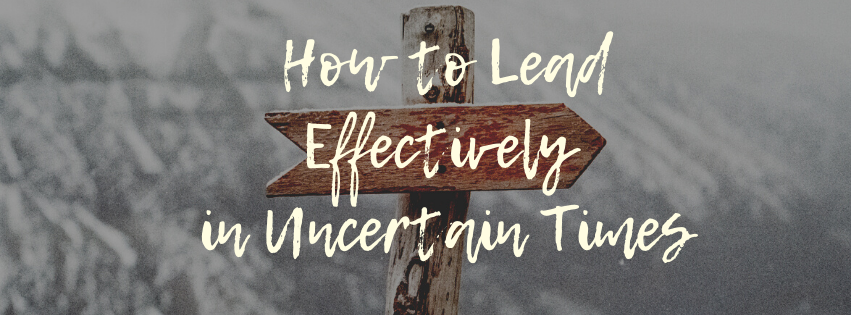 How to Lead Effectively In Uncertain Times