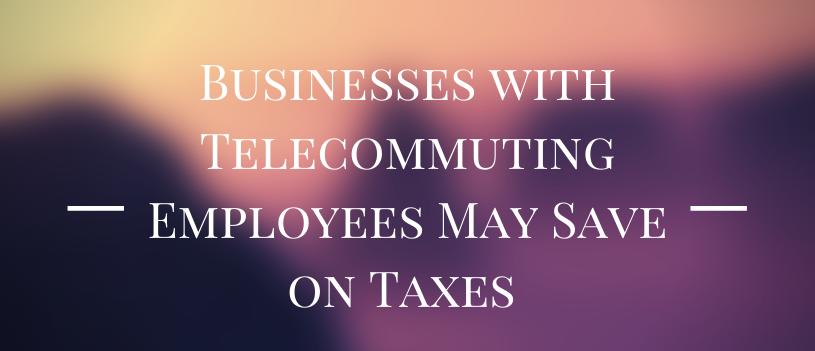Businesses with Telecommuting Employees May Save on Taxes