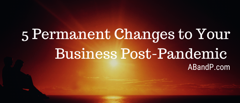 5 Permanent Changes to Your Business Post-Pandemic