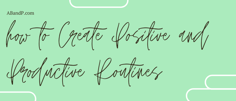 How to Create Positive and Productive Routines