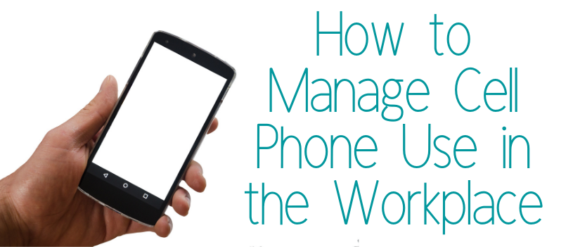 How to Manage Cell Phone Use in the Workplace