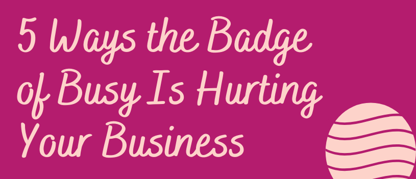 5 Ways the Badge of Busy Is Hurting Your Business