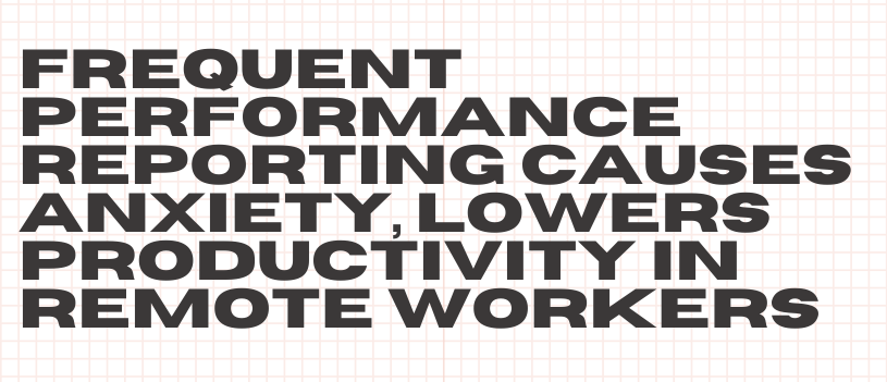 Frequent Performance Reporting Causes Anxiety, Lowers Productivity in Remote Workers
