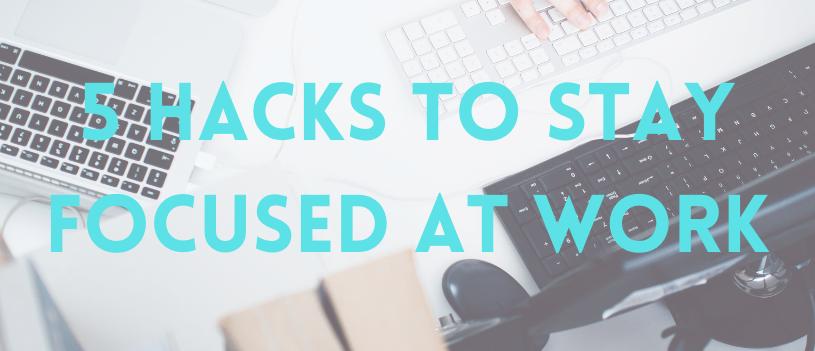 5 Hacks to Stay Focused at Work