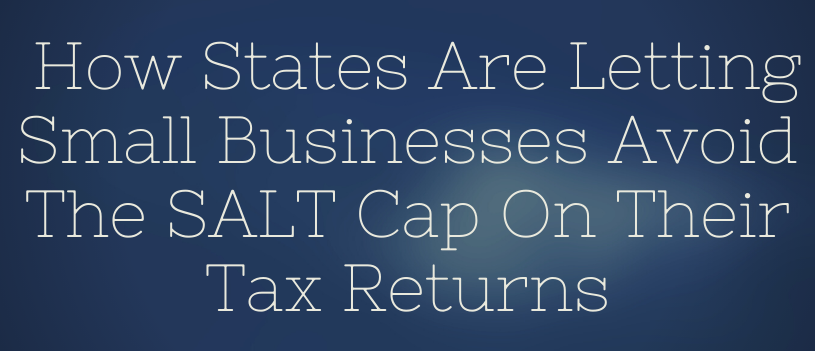 How States Are Letting Small Businesses Avoid The SALT Cap On Their Tax Returns