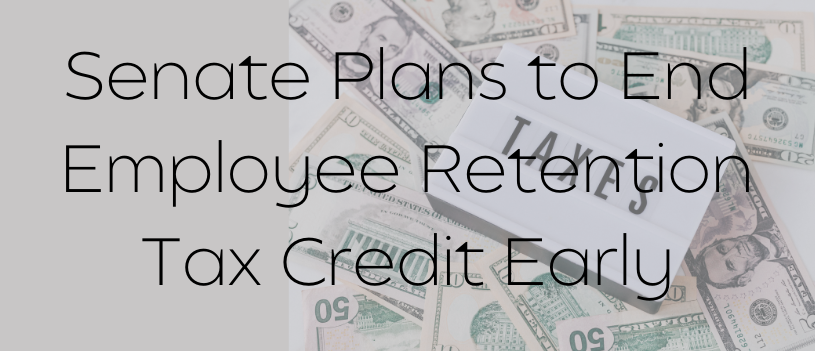 Senate Plans to End Employee Retention Tax Credit Early