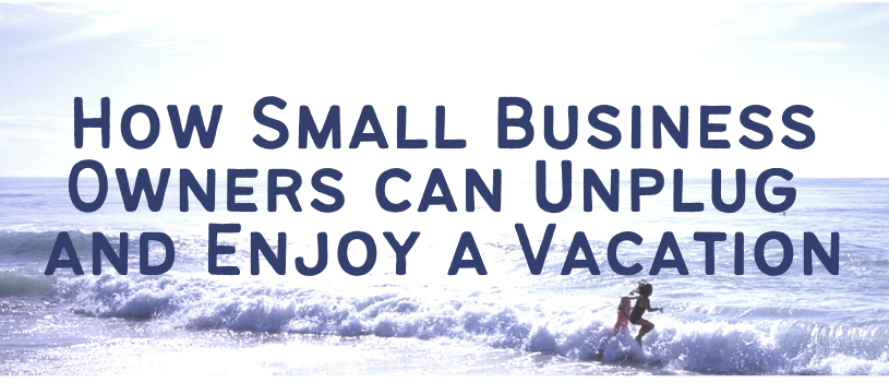 How Small Business Owners can Unplug and Enjoy a Vacation